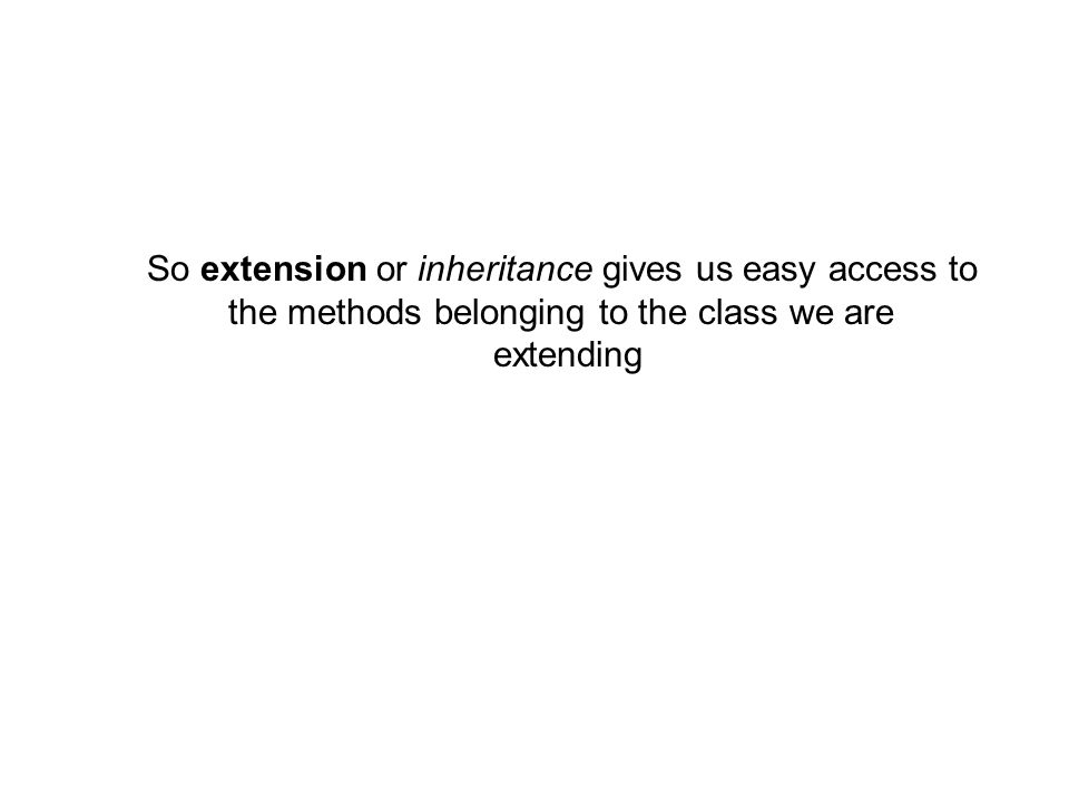 So extension or inheritance gives us easy access to the methods belonging to the class we are extending