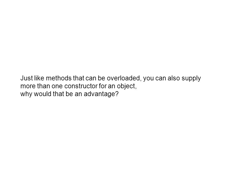 Just like methods that can be overloaded, you can also supply more than one constructor for an object, why would that be an advantage