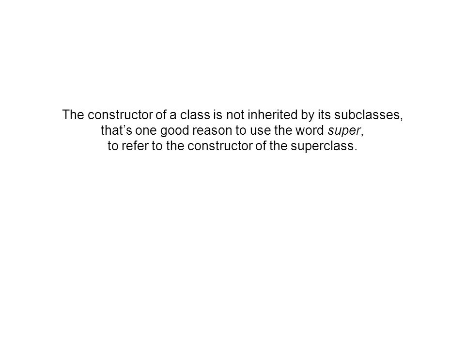 The constructor of a class is not inherited by its subclasses, thats one good reason to use the word super, to refer to the constructor of the superclass.