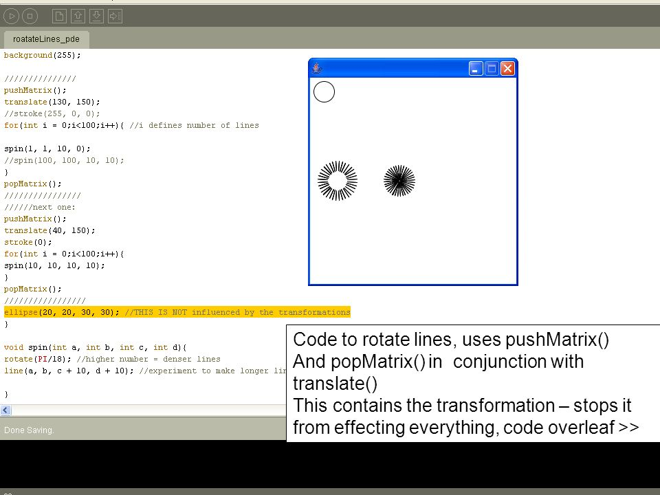 Code to rotate lines, uses pushMatrix() And popMatrix() in conjunction with translate() This contains the transformation – stops it from effecting everything, code overleaf >>