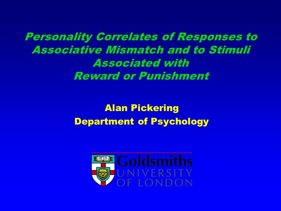 Personality Correlates of Responses to Associative Mismatch and to Stimuli Associated with Reward or Punishment Alan Pickering Department of Psychology