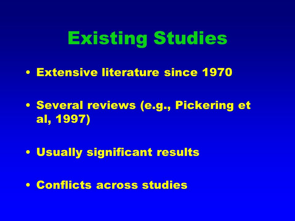 Existing Studies Extensive literature since 1970 Several reviews (e.g., Pickering et al, 1997) Usually significant results Conflicts across studies