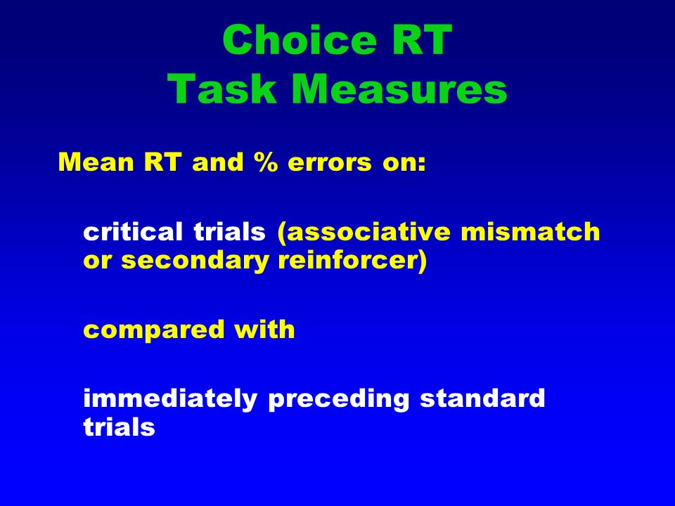 Choice RT Task Measures Mean RT and % errors on: critical trials (associative mismatch or secondary reinforcer) compared with immediately preceding standard trials