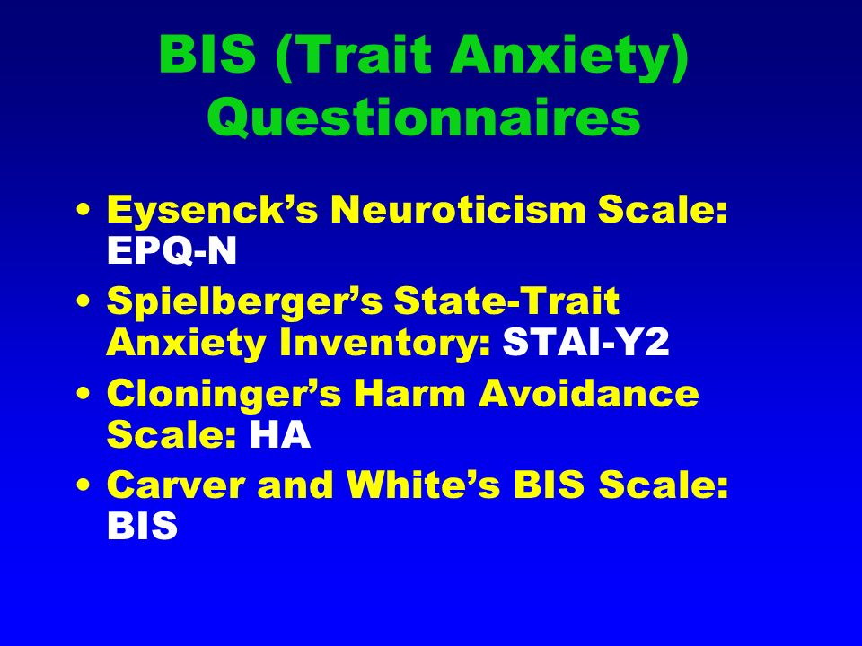 BIS (Trait Anxiety) Questionnaires Eysencks Neuroticism Scale: EPQ-N Spielbergers State-Trait Anxiety Inventory: STAI-Y2 Cloningers Harm Avoidance Scale: HA Carver and Whites BIS Scale: BIS