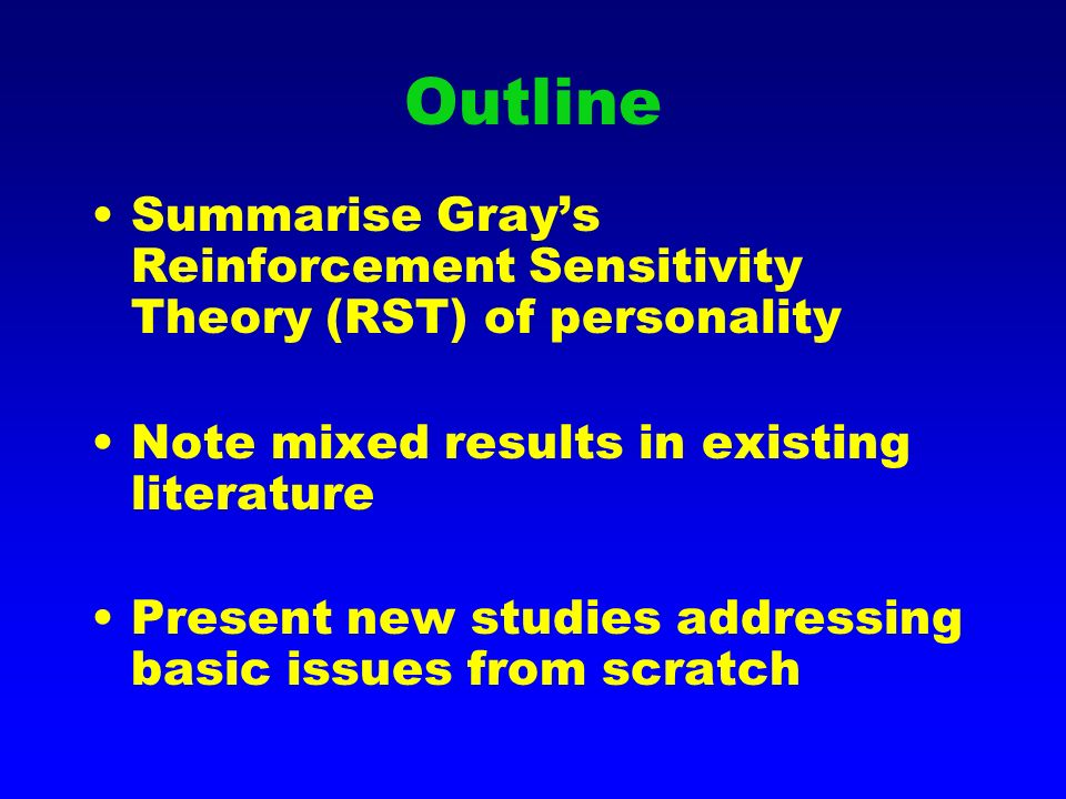 Outline Summarise Grays Reinforcement Sensitivity Theory (RST) of personality Note mixed results in existing literature Present new studies addressing basic issues from scratch