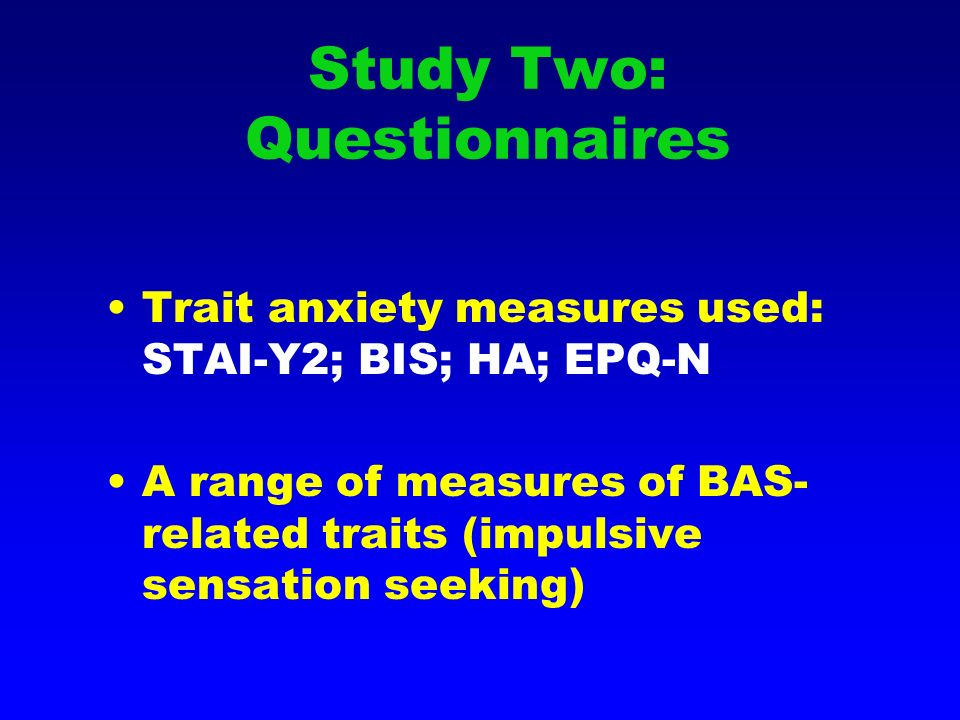 Study Two: Questionnaires Trait anxiety measures used: STAI-Y2; BIS; HA; EPQ-N A range of measures of BAS- related traits (impulsive sensation seeking)