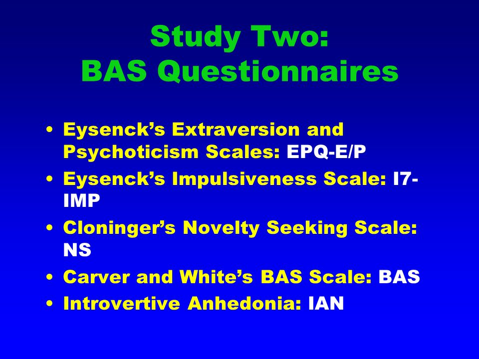Study Two: BAS Questionnaires Eysencks Extraversion and Psychoticism Scales: EPQ-E/P Eysencks Impulsiveness Scale: I7- IMP Cloningers Novelty Seeking Scale: NS Carver and Whites BAS Scale: BAS Introvertive Anhedonia: IAN