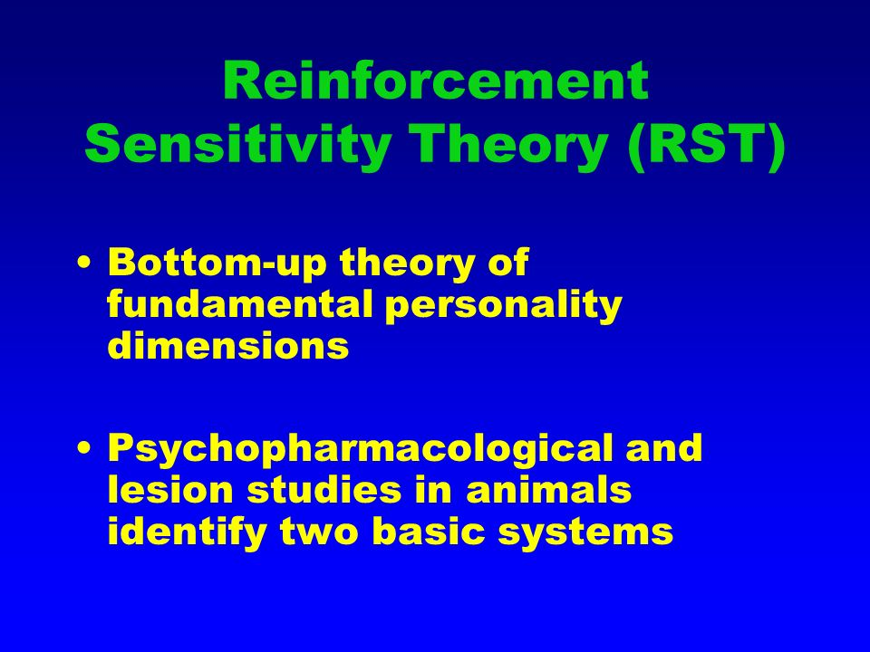 Reinforcement Sensitivity Theory (RST) Bottom-up theory of fundamental personality dimensions Psychopharmacological and lesion studies in animals identify two basic systems