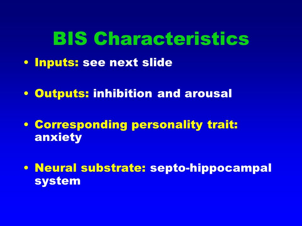 BIS Characteristics Inputs: see next slide Outputs: inhibition and arousal Corresponding personality trait: anxiety Neural substrate: septo-hippocampal system