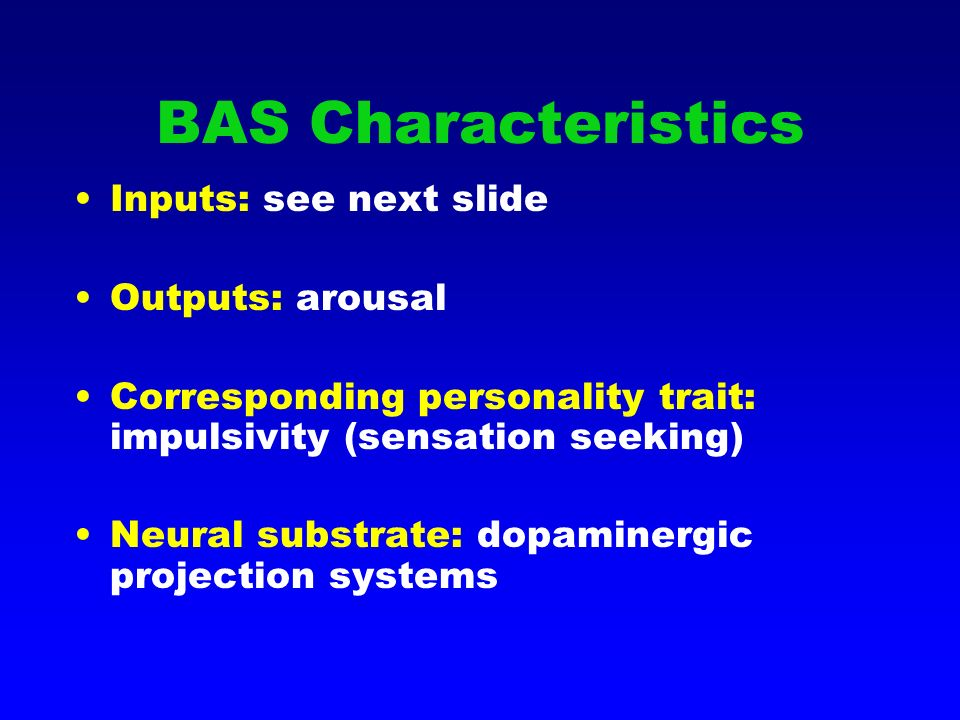 BAS Characteristics Inputs: see next slide Outputs: arousal Corresponding personality trait: impulsivity (sensation seeking) Neural substrate: dopaminergic projection systems