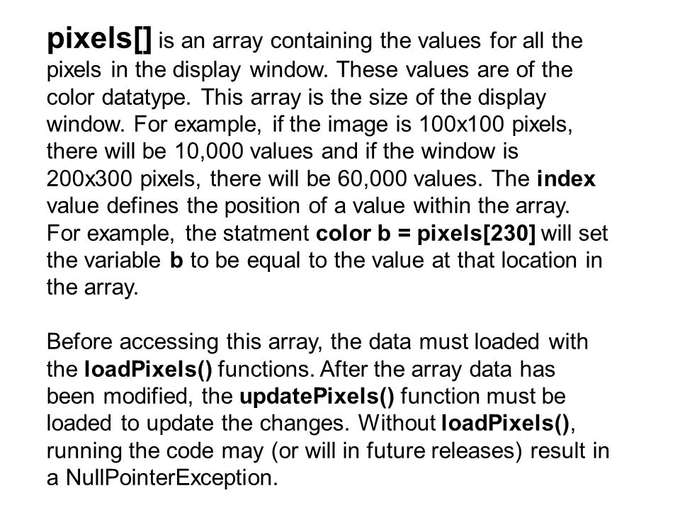 pixels[] is an array containing the values for all the pixels in the display window. These values are of the color datatype. This array is the size of