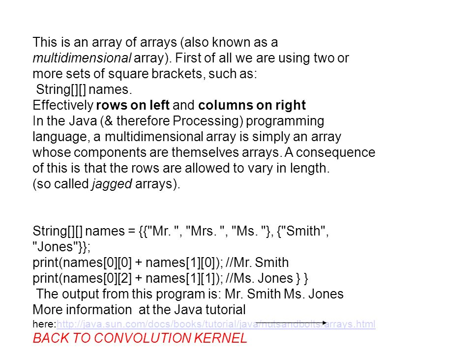 This is an array of arrays (also known as a multidimensional array). First of all we are using two or more sets of square brackets, such as: String[][