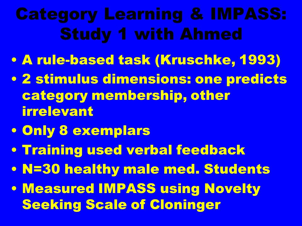 Category Learning & IMPASS: Study 1 with Ahmed A rule-based task (Kruschke, 1993) 2 stimulus dimensions: one predicts category membership, other irrel