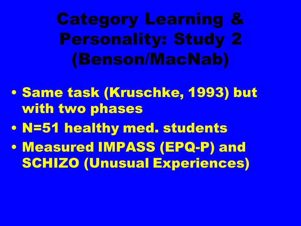 Category Learning & Personality: Study 2 (Benson/MacNab) Same task (Kruschke, 1993) but with two phases N=51 healthy med. students Measured IMPASS (EP