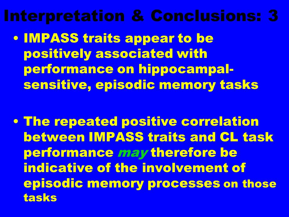 Interpretation & Conclusions: 3 IMPASS traits appear to be positively associated with performance on hippocampal- sensitive, episodic memory tasks The