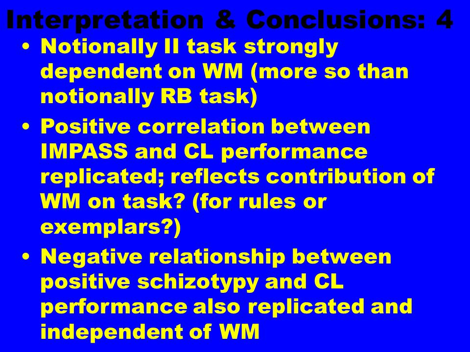 Interpretation & Conclusions: 4 Notionally II task strongly dependent on WM (more so than notionally RB task) Positive correlation between IMPASS and