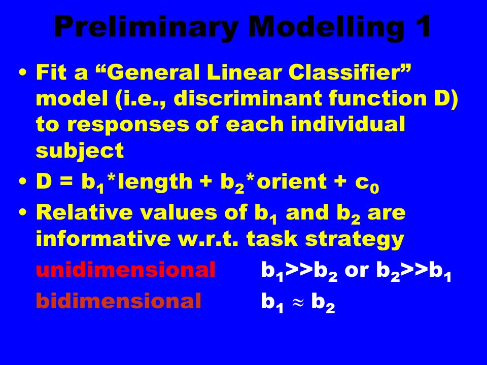 Preliminary Modelling 1 Fit a General Linear Classifier model (i.e., discriminant function D) to responses of each individual subject D = b 1 *length