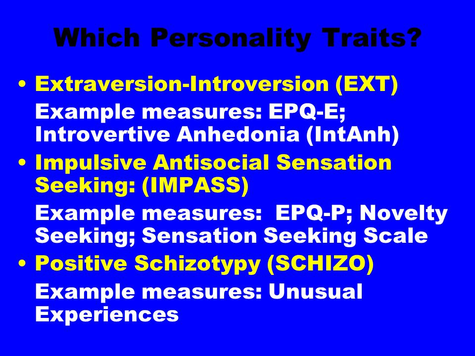 Which Personality Traits? Extraversion-Introversion (EXT) Example measures: EPQ-E; Introvertive Anhedonia (IntAnh) Impulsive Antisocial Sensation Seek