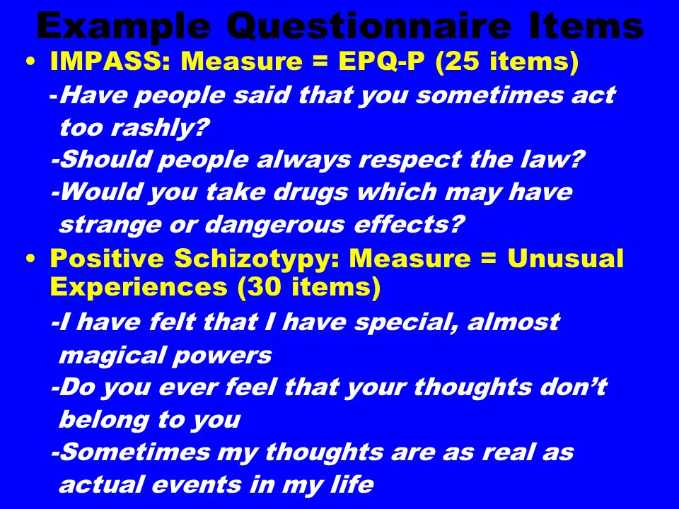 Example Questionnaire Items IMPASS: Measure = EPQ-P (25 items) -Have people said that you sometimes act too rashly? -Should people always respect the