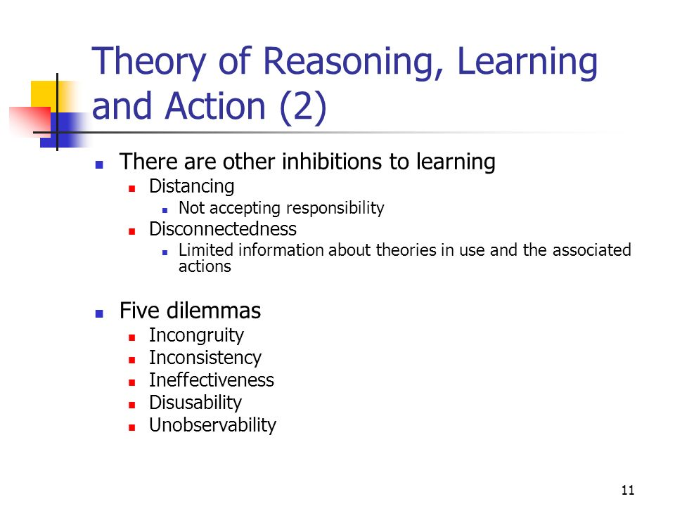 10 Theory of Reasoning, Learning and Action Two major inhibitions to learning 1)Distortion of information Quality of decisions affected 2)Lack of rece