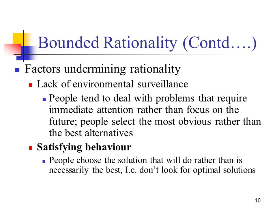 9 Bounded Rationality People do not always behave in rational ways:... The individual is limited by his unconscious skills, habits and reflexes; he is