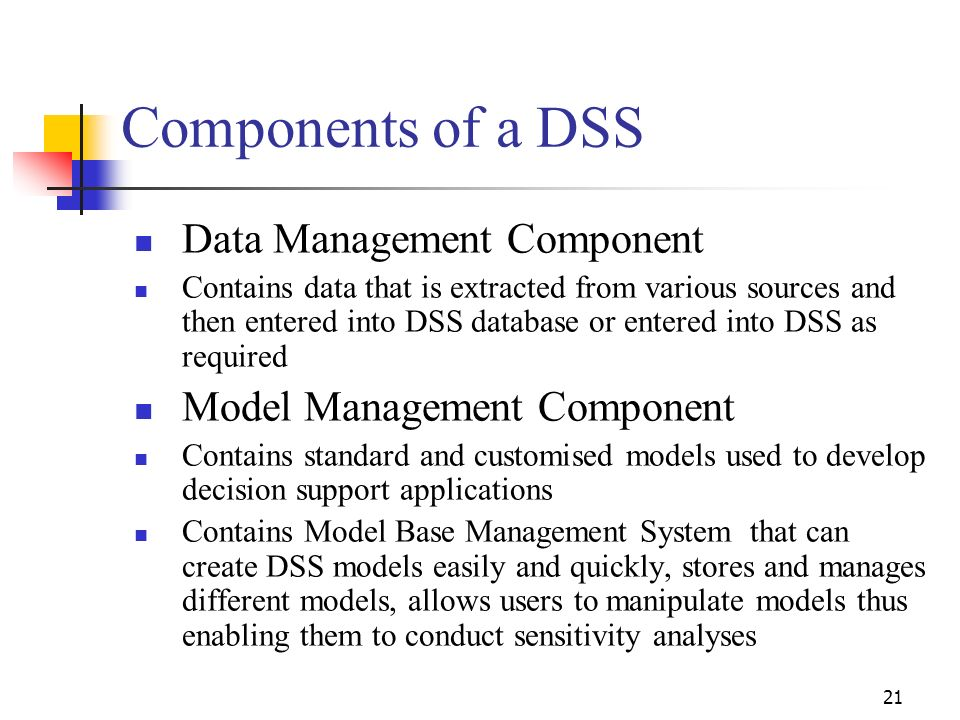 20 Characteristics of DSSs (Contd…..) Curtis (1998) identifies the following key characteristics of DSSs Supports rather than usurps the role of the d
