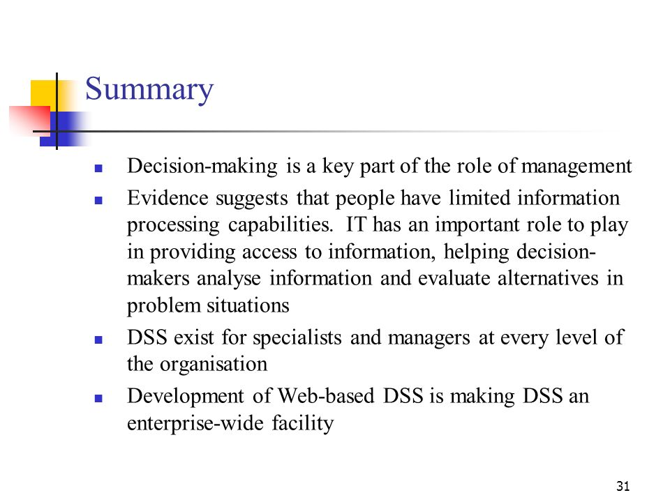 30 Web-Based DSS Many DSS are now available on the Web, making them available to anyone in the organisation who needs them Web-based DSS can be access