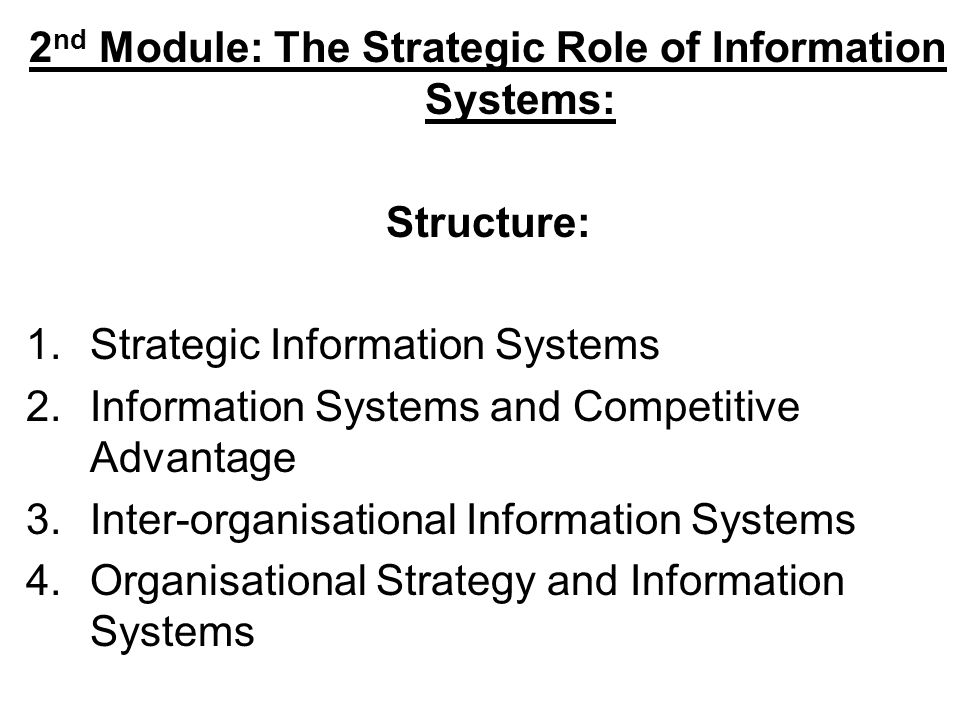 2 nd Module: The Strategic Role of Information Systems: Structure: 1.Strategic Information Systems 2.Information Systems and Competitive Advantage 3.Inter-organisational Information Systems 4.Organisational Strategy and Information Systems
