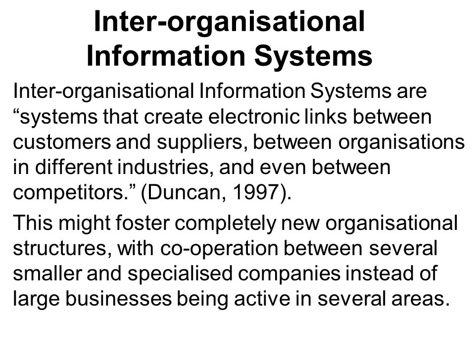 Inter-organisational Information Systems Inter-organisational Information Systems are systems that create electronic links between customers and suppliers, between organisations in different industries, and even between competitors.