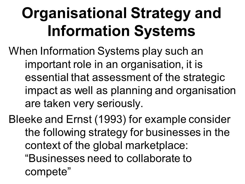 Organisational Strategy and Information Systems When Information Systems play such an important role in an organisation, it is essential that assessment of the strategic impact as well as planning and organisation are taken very seriously.