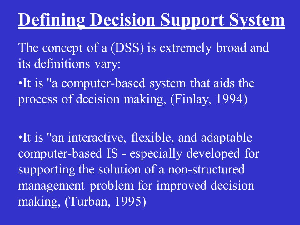 Defining Decision Support System The concept of a (DSS) is extremely broad and its definitions vary: It is