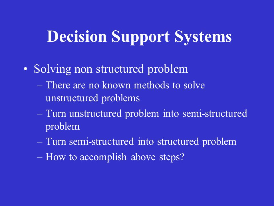 Decision Support Systems Solving non structured problem –There are no known methods to solve unstructured problems –Turn unstructured problem into sem
