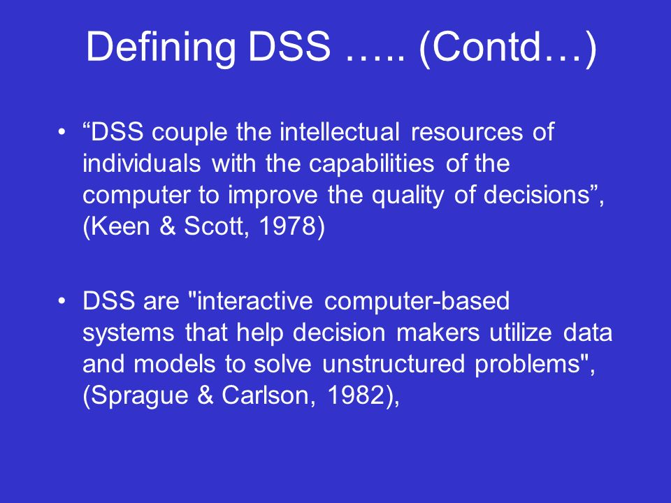 Defining DSS ….. (Contd…) DSS couple the intellectual resources of individuals with the capabilities of the computer to improve the quality of decisio