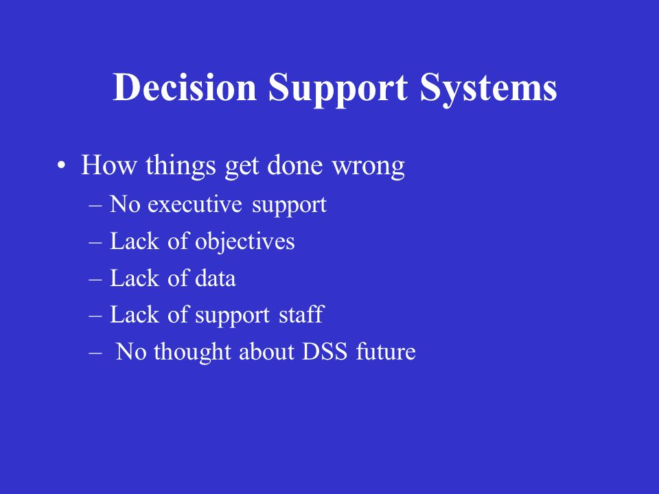 Decision Support Systems How things get done wrong –No executive support –Lack of objectives –Lack of data –Lack of support staff – No thought about D