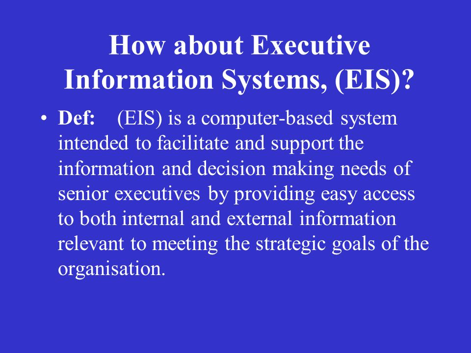 How about Executive Information Systems, (EIS)? Def: (EIS) is a computer-based system intended to facilitate and support the information and decision
