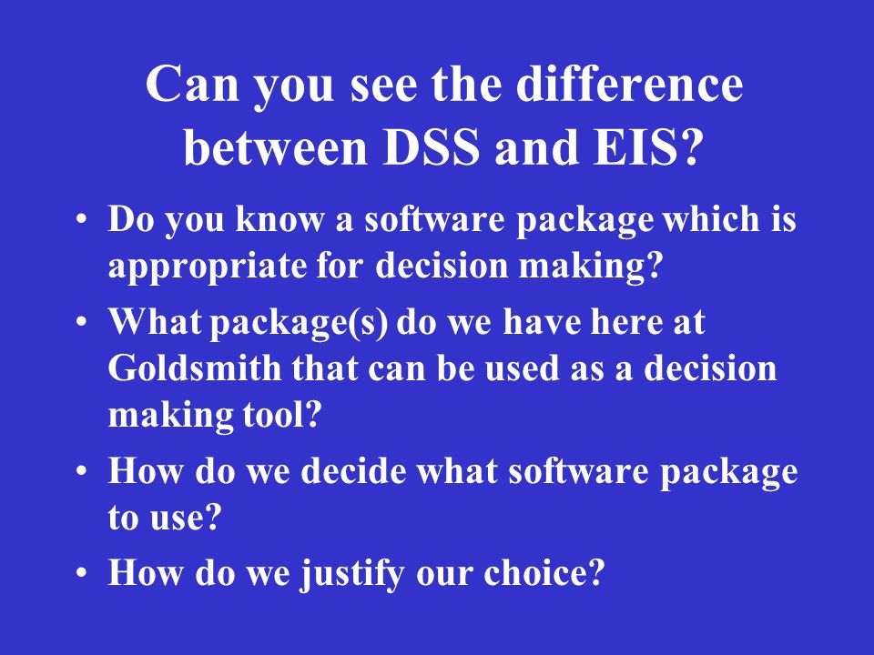 Can you see the difference between DSS and EIS? Do you know a software package which is appropriate for decision making? What package(s) do we have he
