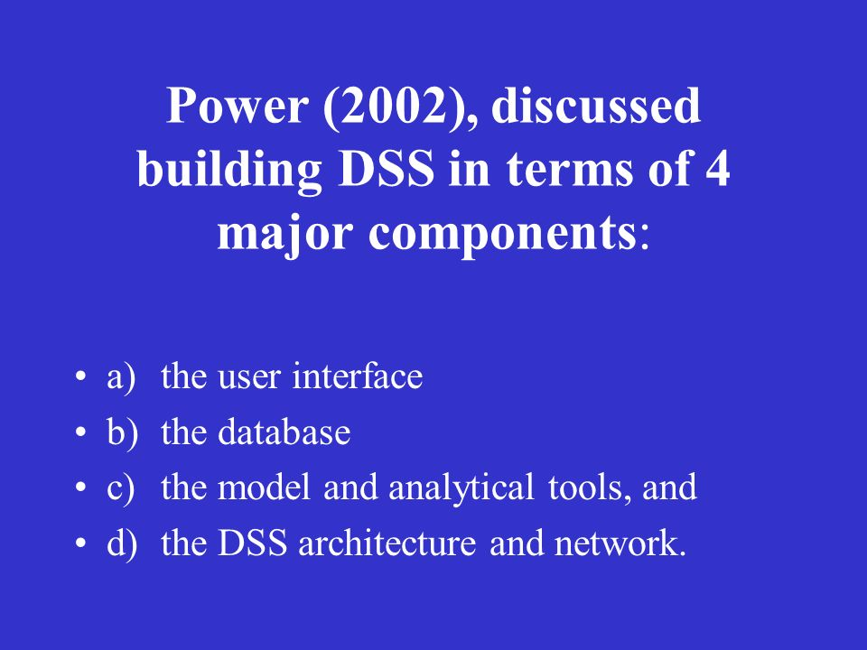 Power (2002), discussed building DSS in terms of 4 major components: a)the user interface b)the database c)the model and analytical tools, and d)the D