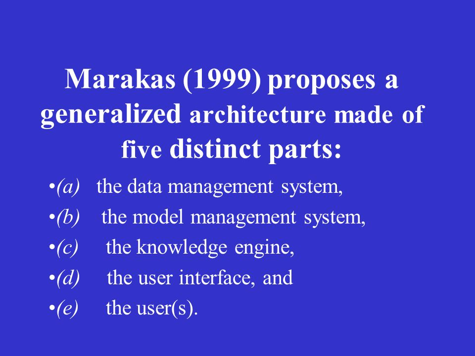 Marakas (1999) proposes a generalized architecture made of five distinct parts: (a) the data management system, (b) the model management system, (c) t