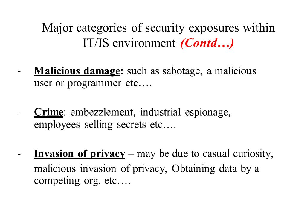 Major categories of security exposures within IT/IS environment: - Acts of God? Such as fire, floods, hurricanes and other natural catastrophes etc… -