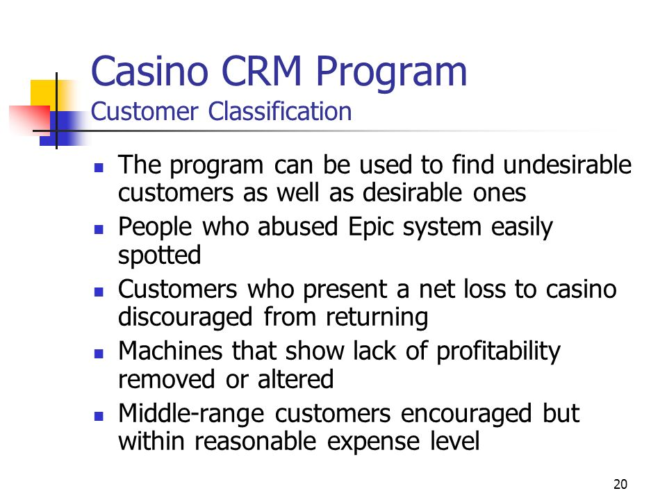 19 Casino CRM Program Customer Classification Casino customer classification generally dependent on coin-in and total losses These tend to coincide Also looking at place of residence and frequency of visits Marketing department uses CRM program to distinguish customer groups - find high- rollers and target them for special events Special Top 1% segment