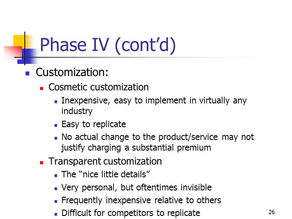 25 Phase IV Adjusting the firm to fit customer needs Four types of customization Collaborative (mass) customization Devise a metric to determine customer needs Match needs with products/services Not very personal, but relatively inexpensive Adaptive customization Allow customer to specify certain characteristics Very personal, but often expensive May not be possible in all industries, or cost efficient