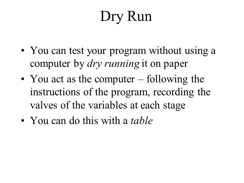Dry Run You can test your program without using a computer by dry running it on paper You act as the computer – following the instructions of the prog
