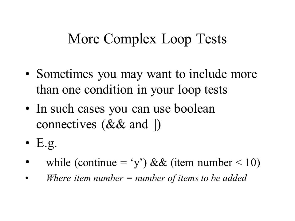 More Complex Loop Tests Sometimes you may want to include more than one condition in your loop tests In such cases you can use boolean connectives (&&