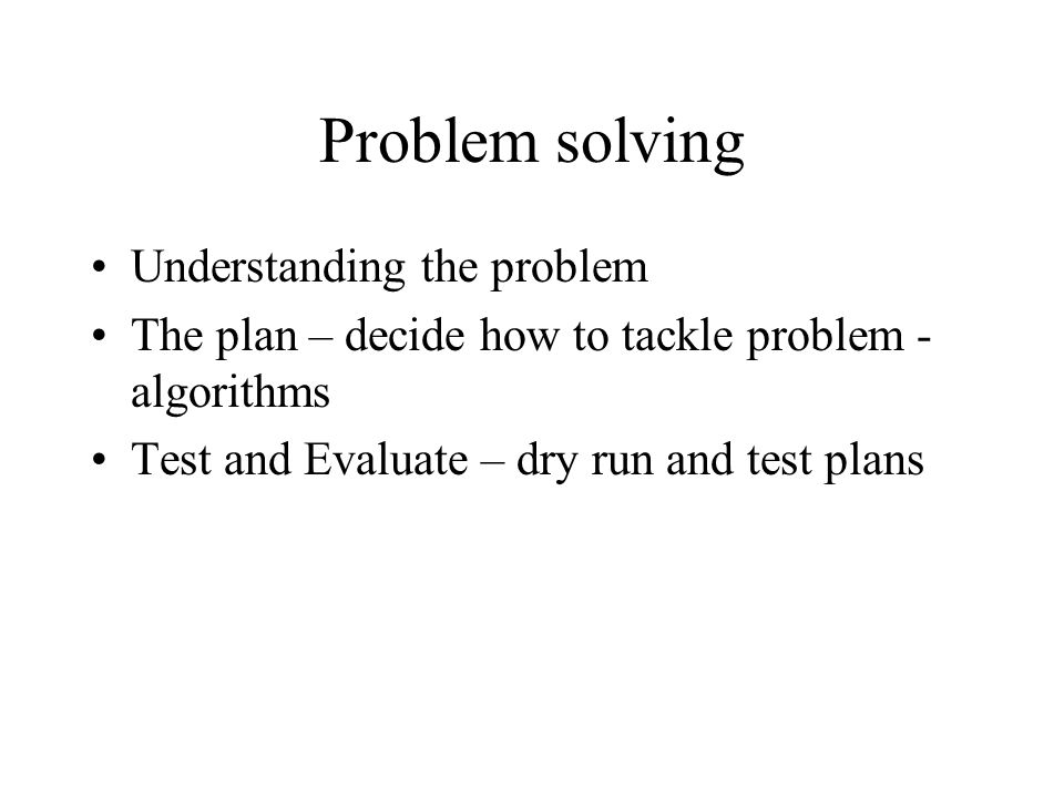 Problem solving Understanding the problem The plan – decide how to tackle problem - algorithms Test and Evaluate – dry run and test plans