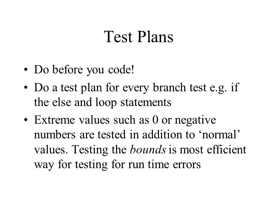 Test Plans Do before you code! Do a test plan for every branch test e.g. if the else and loop statements Extreme values such as 0 or negative numbers