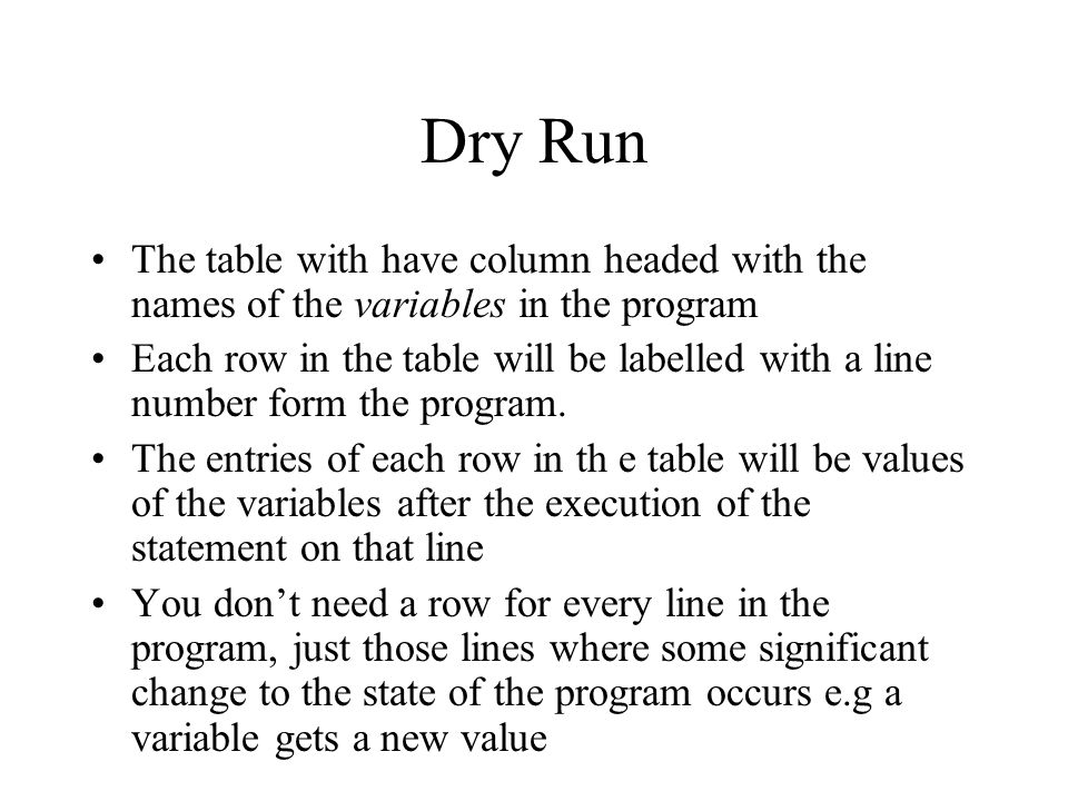 Dry Run The table with have column headed with the names of the variables in the program Each row in the table will be labelled with a line number for