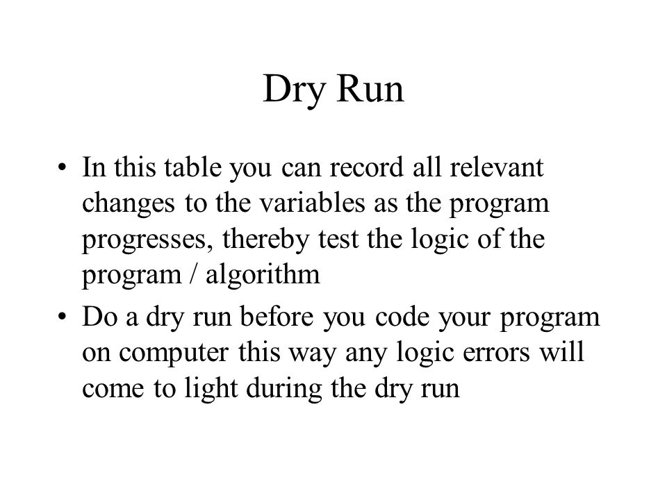 Dry Run In this table you can record all relevant changes to the variables as the program progresses, thereby test the logic of the program / algorith