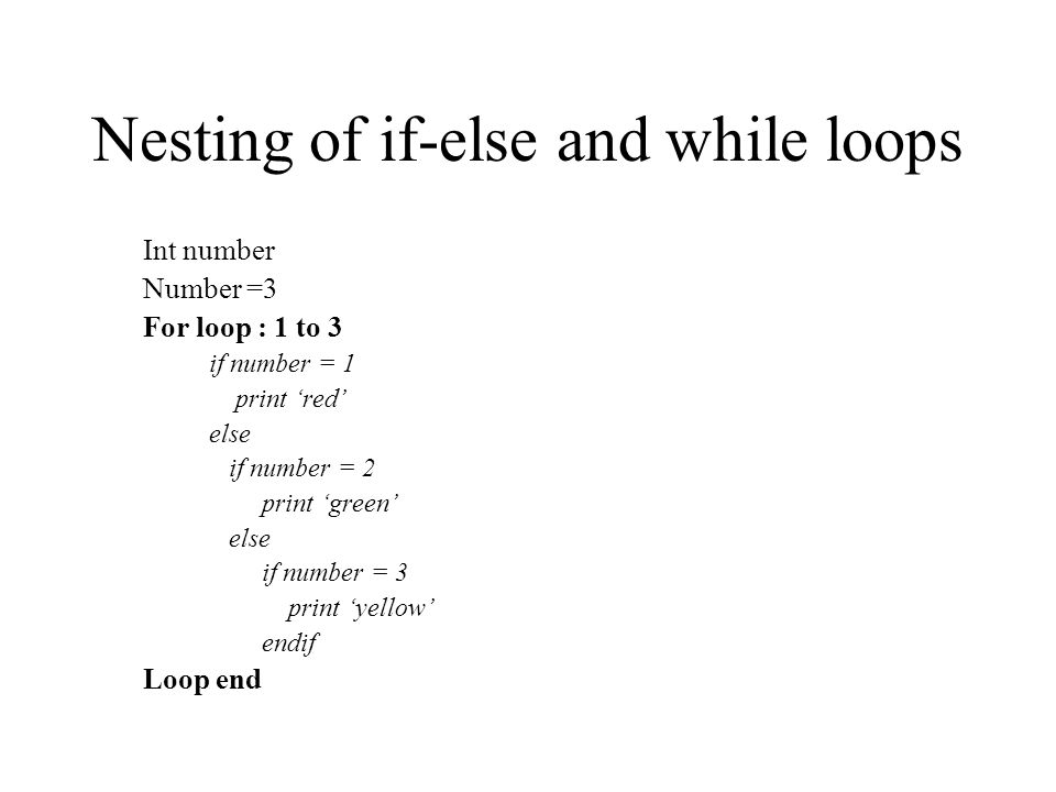 Nesting of if-else and while loops Int number Number =3 For loop : 1 to 3 if number = 1 print red else if number = 2 print green else if number = 3 pr