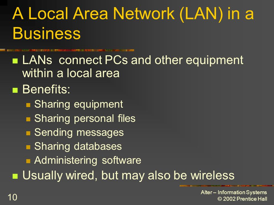 Alter – Information Systems © 2002 Prentice Hall 10 A Local Area Network (LAN) in a Business LANs connect PCs and other equipment within a local area