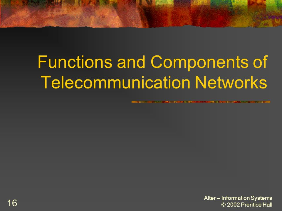 Alter – Information Systems © 2002 Prentice Hall 16 Functions and Components of Telecommunication Networks
